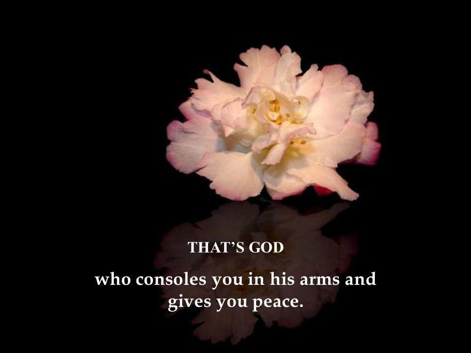 THAT'S GOD who consoles you in his arms and gives you peace.