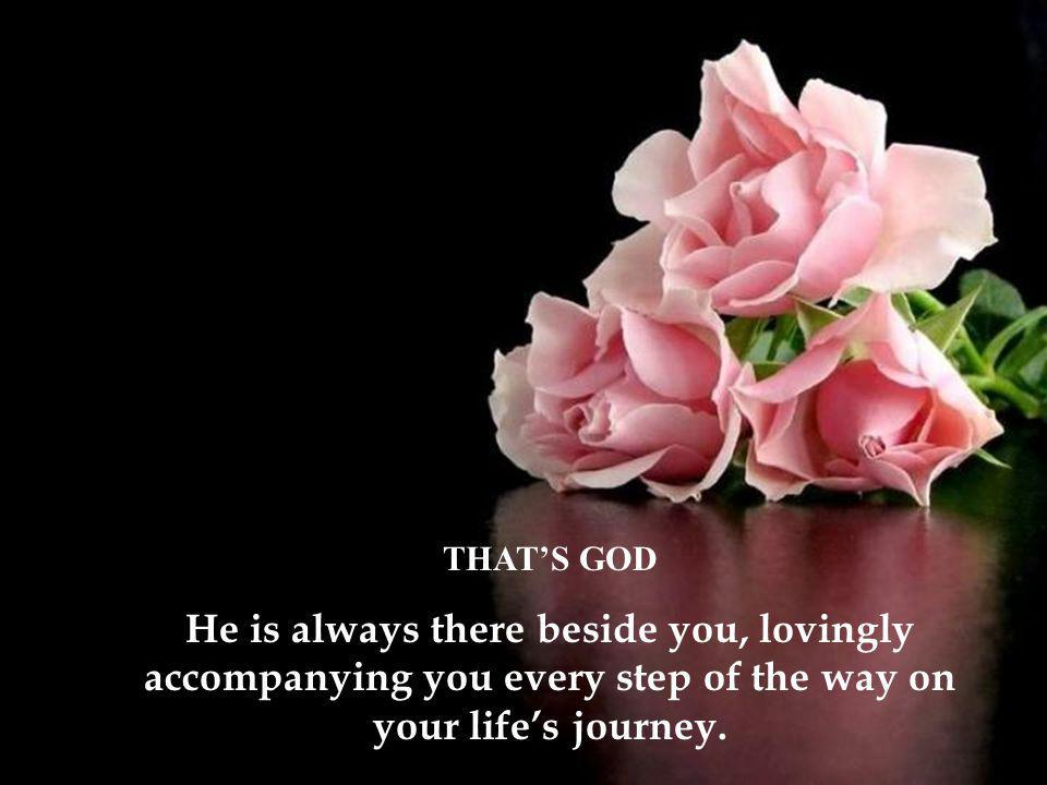 THAT'S GOD He is always there beside you, lovingly accompanying you every step of the way on your life's journey.