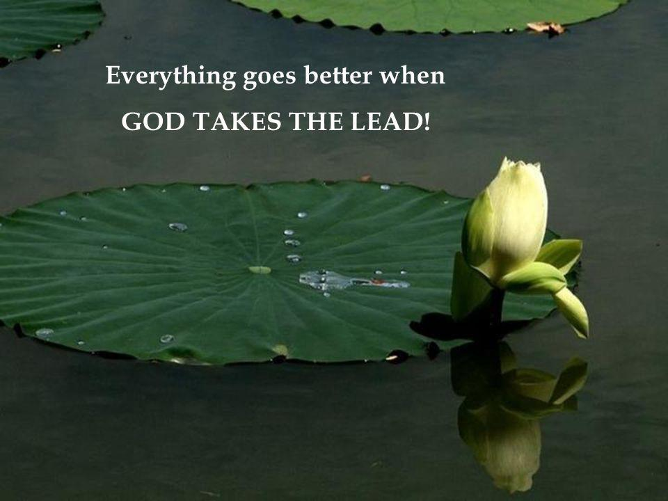 Everything goes better when GOD TAKES THE LEAD!