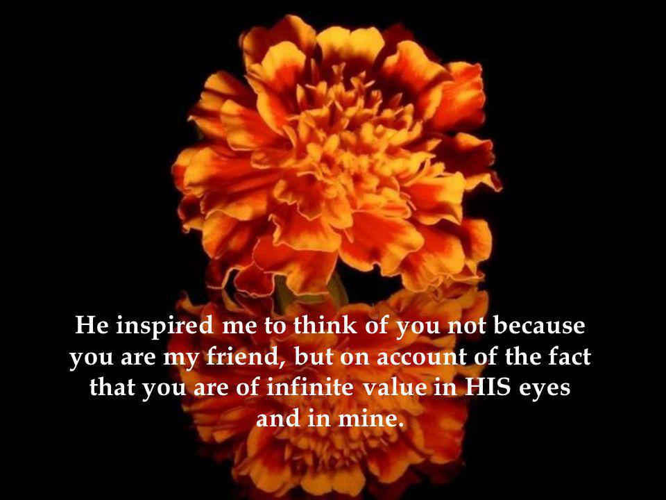 He inspired me to think of you not because you are my friend, but on account of the fact that you are of infinite value in HIS eyes and in mine.