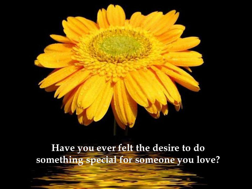 Have you ever felt the desire to do something special for someone you love?