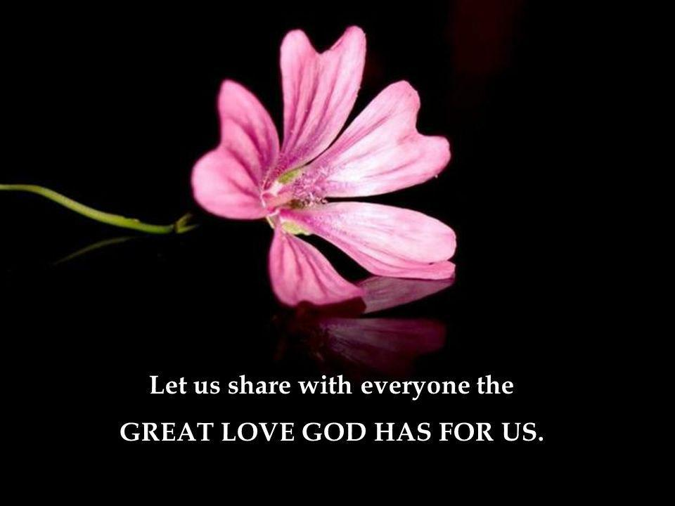 Let us share with everyone the GREAT LOVE GOD HAS FOR US.