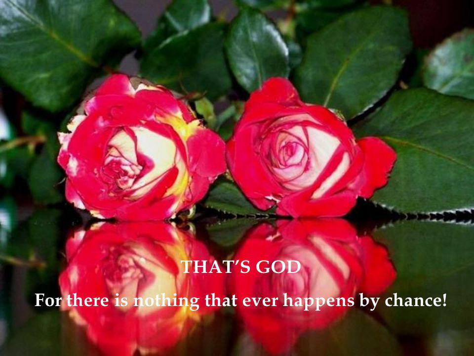 THAT'S GOD For there is nothing that ever happens by chance!
