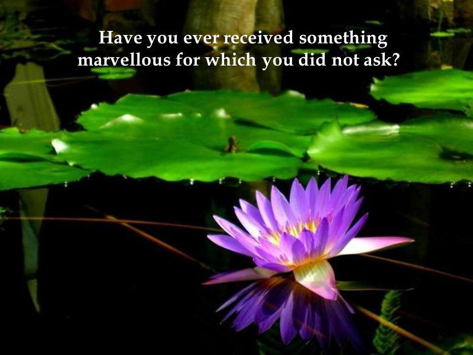 Have you ever received something marvellous for which you did not ask?