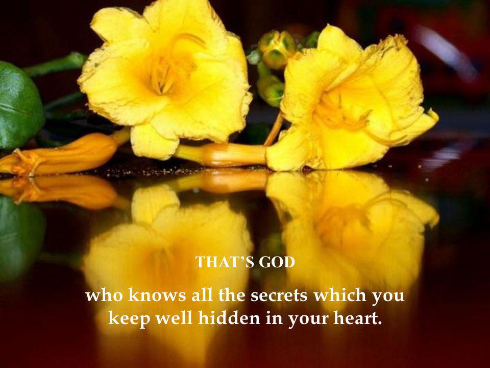 THAT'S GOD who knows all the secrets which you keep well hidden in your heart.