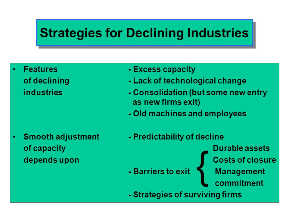 Strategy Options in Declining Industries LEADERSHIPEstablish dominant market position -encourage exit of rivals -buy market share through acquisition -acquire capacity -demonstrate commitment -dispel optimism about the industry's future -raise the stakes NICHEIdentify an attractive segment and dominate it.