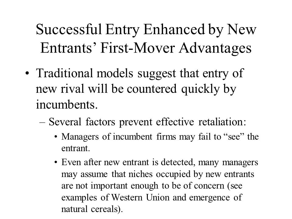 Incumbent Firms' Responses to New Entrants (cont.) When confronted by new rivals, the managers of new entrants are likely to respond in the following ways: –Withdraw to supposedly safer area in competitive space.