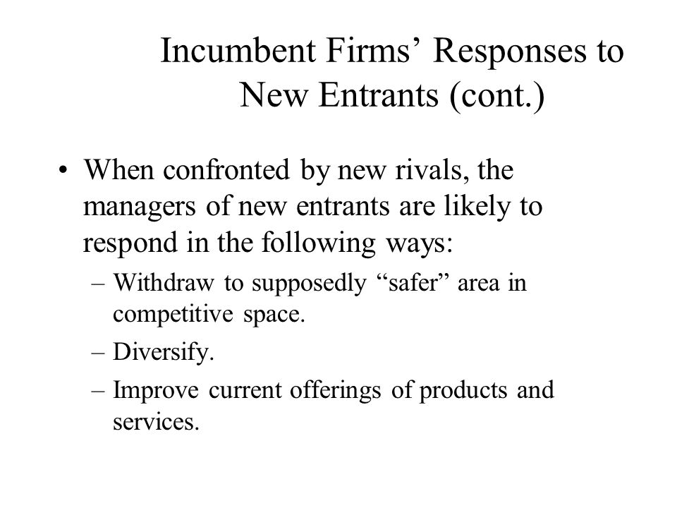 Incumbent Firms' Responses to New Entrants (cont.) Managers of incumbent firms rarely enjoy any sort of long-term benefit from a strategic withdrawal from market segments invaded by new entrants.