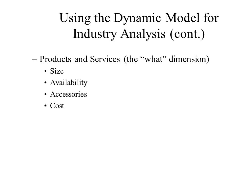 Using the Dynamic Model for Industry Analysis (cont.) –Technologies (the how dimension) State-of-the-Art.