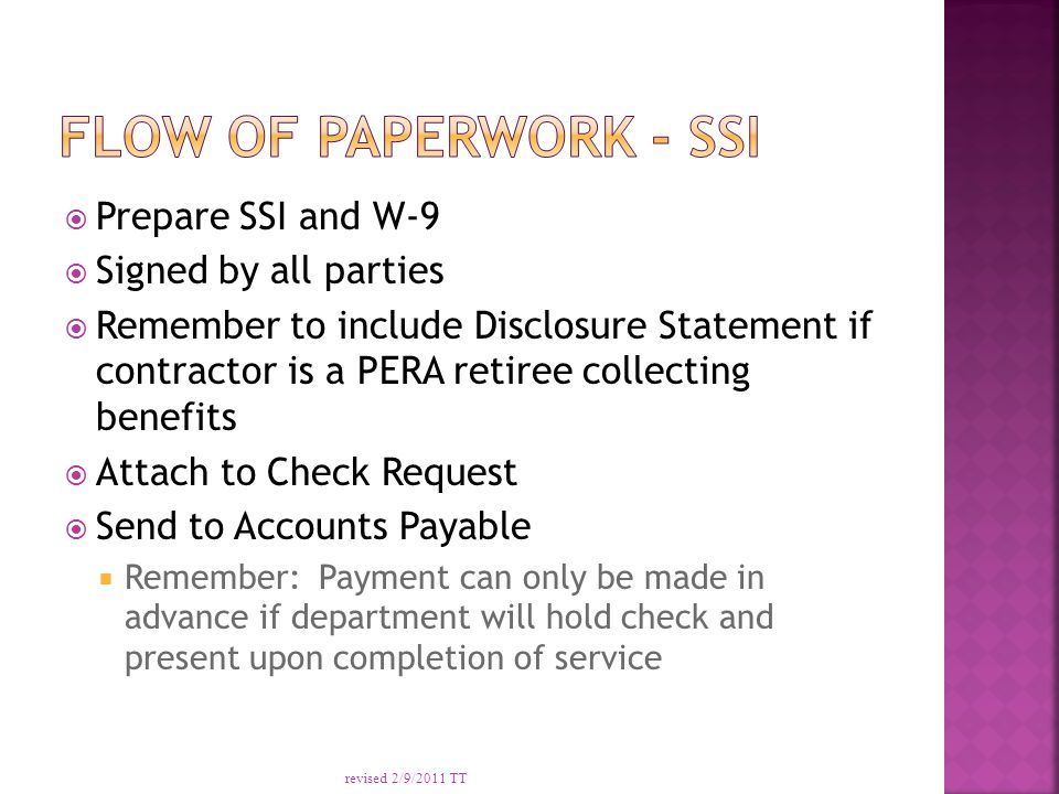  Prepare SSI and W-9  Signed by all parties  Remember to include Disclosure Statement if contractor is a PERA retiree collecting benefits  Attach to Check Request  Send to Accounts Payable  Remember: Payment can only be made in advance if department will hold check and present upon completion of service revised 2/9/2011 TT