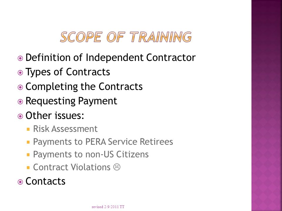  Definition of Independent Contractor  Types of Contracts  Completing the Contracts  Requesting Payment  Other issues:  Risk Assessment  Payments to PERA Service Retirees  Payments to non-US Citizens  Contract Violations   Contacts revised 2/9/2011 TT
