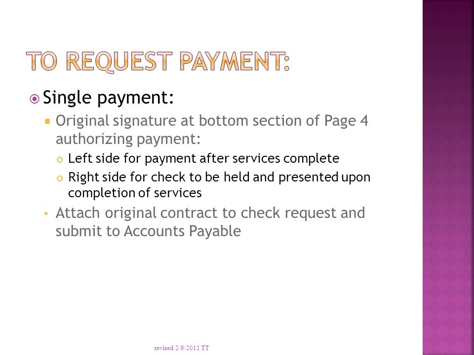  Single payment:  Original signature at bottom section of Page 4 authorizing payment: Left side for payment after services complete Right side for check to be held and presented upon completion of services Attach original contract to check request and submit to Accounts Payable revised 2/9/2011 TT