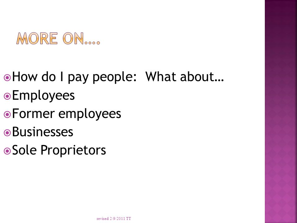 How do I pay people: What about…  Employees  Former employees  Businesses  Sole Proprietors revised 2/9/2011 TT