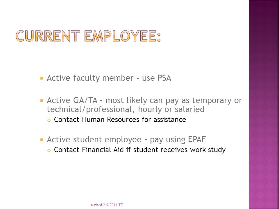  Active faculty member - use PSA  Active GA/TA – most likely can pay as temporary or technical/professional, hourly or salaried Contact Human Resources for assistance  Active student employee – pay using EPAF Contact Financial Aid if student receives work study revised 2/9/2011 TT