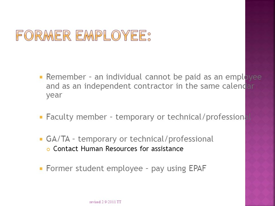  Remember – an individual cannot be paid as an employee and as an independent contractor in the same calendar year  Faculty member – temporary or technical/professional  GA/TA – temporary or technical/professional Contact Human Resources for assistance  Former student employee – pay using EPAF revised 2/9/2011 TT