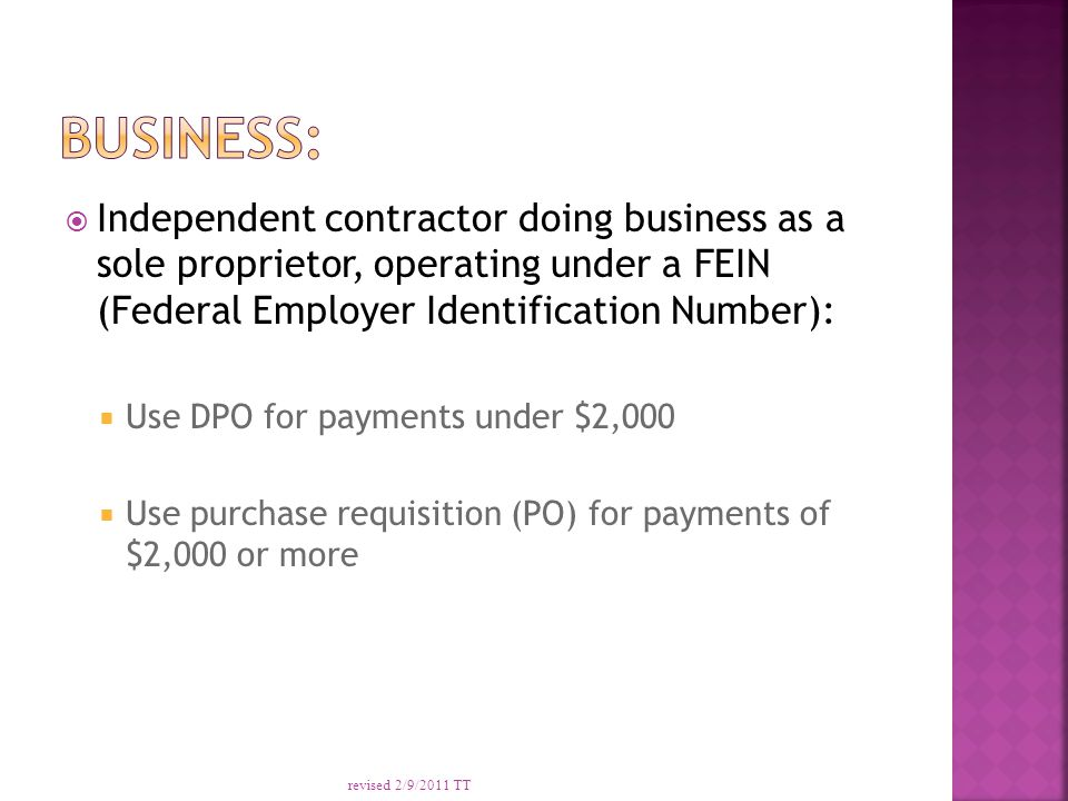  Independent contractor doing business as a sole proprietor, operating under a FEIN (Federal Employer Identification Number):  Use DPO for payments under $2,000  Use purchase requisition (PO) for payments of $2,000 or more revised 2/9/2011 TT