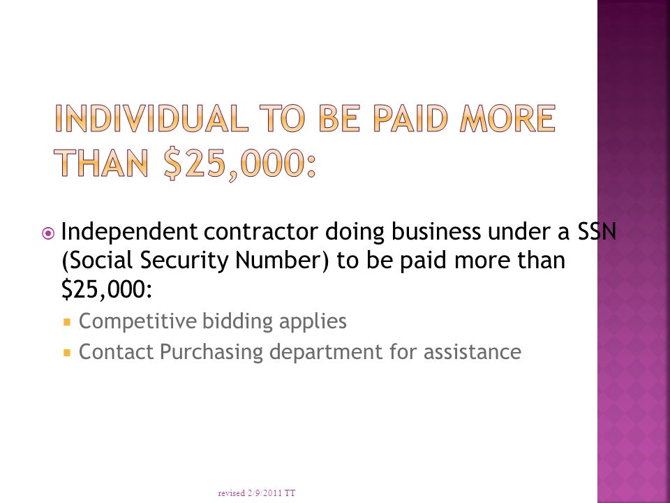  Independent contractor doing business under a SSN (Social Security Number) to be paid more than $25,000:  Competitive bidding applies  Contact Purchasing department for assistance revised 2/9/2011 TT