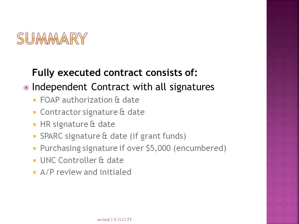 Fully executed contract consists of:  Independent Contract with all signatures  FOAP authorization & date  Contractor signature & date  HR signature & date  SPARC signature & date (if grant funds)  Purchasing signature if over $5,000 (encumbered)  UNC Controller & date  A/P review and initialed revised 2/9/2011 TT