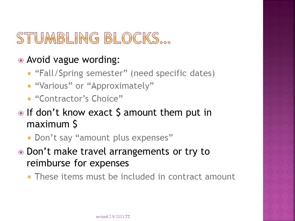  Avoid vague wording:  Fall/Spring semester (need specific dates)  Various or Approximately  Contractor's Choice  If don't know exact $ amount them put in maximum $  Don't say amount plus expenses  Don't make travel arrangements or try to reimburse for expenses  These items must be included in contract amount revised 2/9/2011 TT