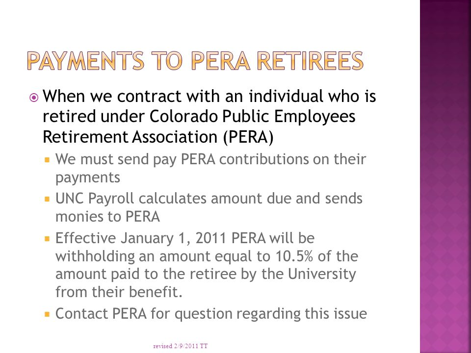  When we contract with an individual who is retired under Colorado Public Employees Retirement Association (PERA)  We must send pay PERA contributions on their payments  UNC Payroll calculates amount due and sends monies to PERA  Effective January 1, 2011 PERA will be withholding an amount equal to 10.5% of the amount paid to the retiree by the University from their benefit.