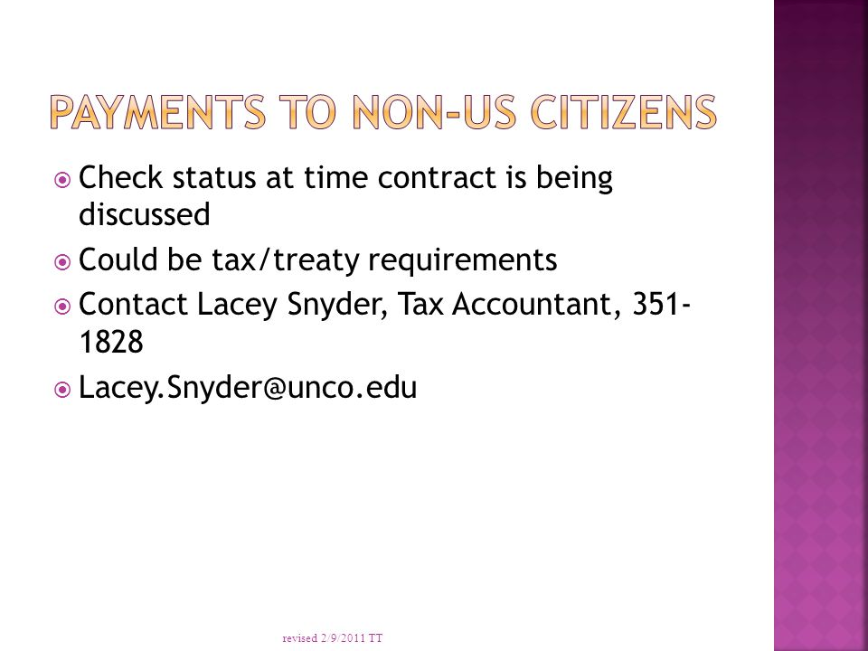  Check status at time contract is being discussed  Could be tax/treaty requirements  Contact Lacey Snyder, Tax Accountant, 351- 1828  Lacey.Snyder@unco.edu revised 2/9/2011 TT