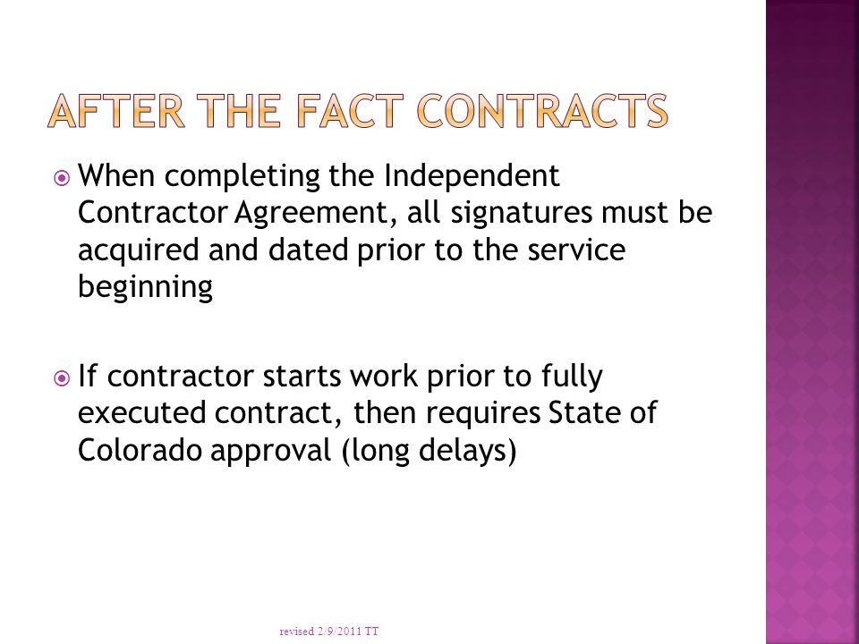  When completing the Independent Contractor Agreement, all signatures must be acquired and dated prior to the service beginning  If contractor starts work prior to fully executed contract, then requires State of Colorado approval (long delays) revised 2/9/2011 TT