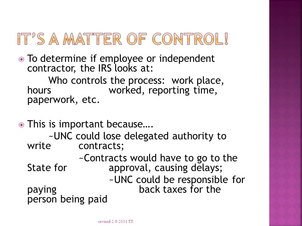  To determine if employee or independent contractor, the IRS looks at: Who controls the process: work place, hours worked, reporting time, paperwork, etc.