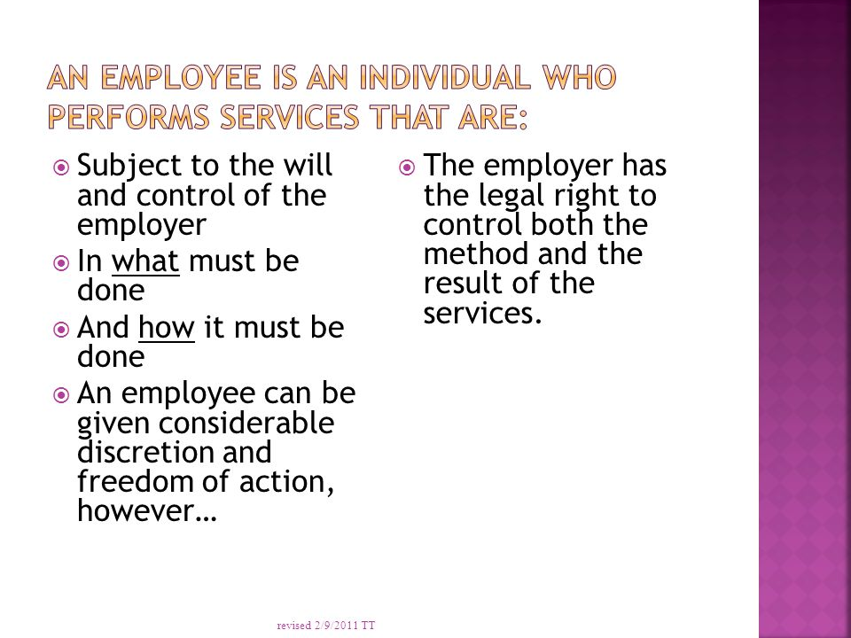  Subject to the will and control of the employer  In what must be done  And how it must be done  An employee can be given considerable discretion and freedom of action, however…  The employer has the legal right to control both the method and the result of the services.