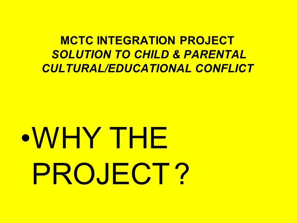MCTC INTEGRATION PROJECT SOLUTION TO CHILD & PARENTAL CULTURAL/EDUCATIONAL CONFLICT Poor assessment of the immigrant children's educational capabilities.