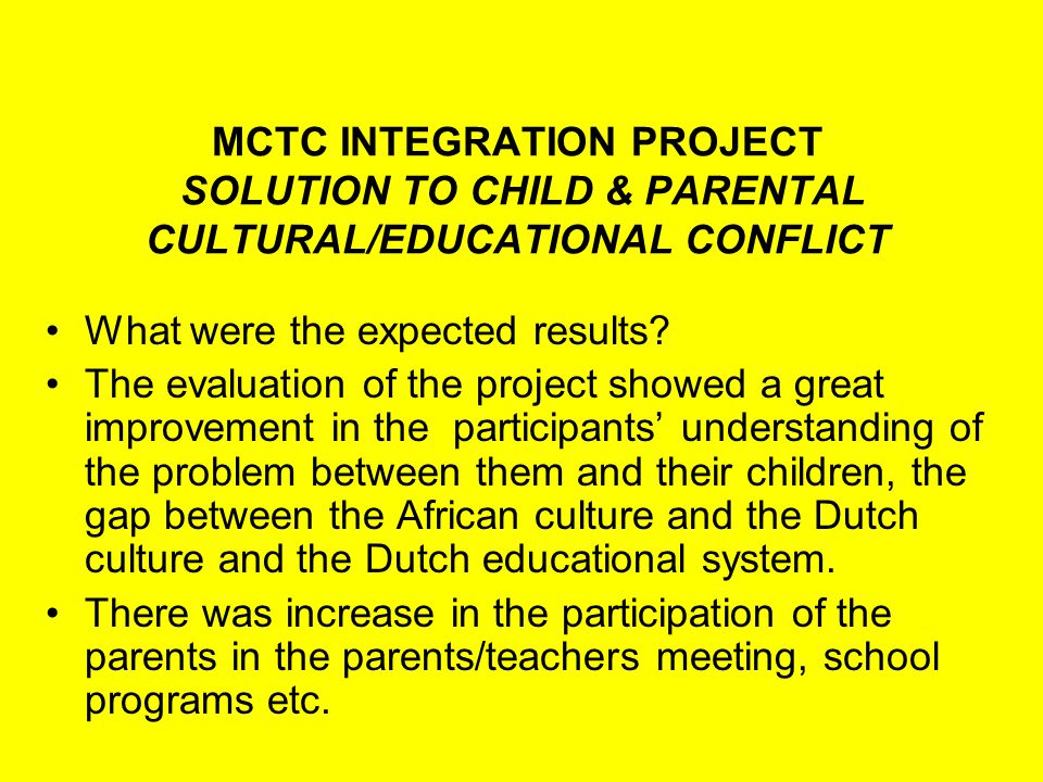 MCTC INTEGRATION PROJECT SOLUTION TO CHILD & PARENTAL CULTURAL/EDUCATIONAL CONFLICT Some Set backs Not many Teachers have the time to participate in the project.
