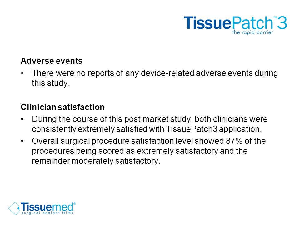 Conclusions Easy to handle and apply Immediate reduction in air leaks Normal fluid discharge and patient recovery Early chest drain removal and hospital patient discharge No device related adverse events Strong surgeon endorsement Further study is required to generate statistically significant clinical results to support use of TissuePatch3 for routine sealing of air leaks.