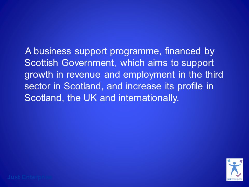 Just Enterprise Programme Objectives Financial Resilience & Sustainability Growth Win more Contracts Increased application of CBCs Enhanced Leadership New social enterprises