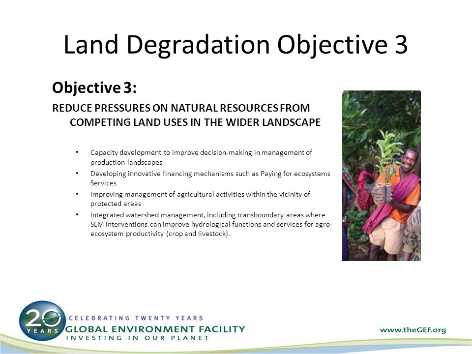 Land Degradation Objective 4 Objective 4 INCREASE CAPACITY TO APPLY ADAPTIVE MANAGEMENT TOOLS IN SLM Results-monitoring of UNCCD action programs Mainstreaming synergies and best practices for Natural Resource Management Development of guidelines and tools for assessing ecosystem stability, resilience and maintenance of regulating services