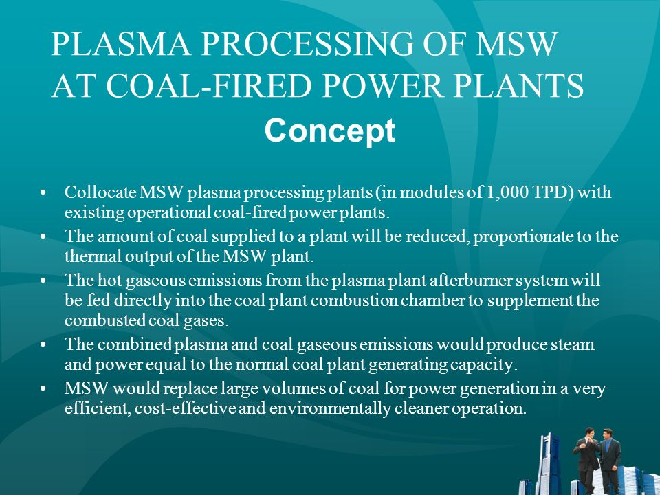 PLASMA PROCESSING OF MSW AT COAL-FIRED POWER PLANTS Reduced Capital Costs of MSW Plant (1) Use existing power plant facilities –Steam generation system –Off gas treatment system –Electrical generating system Use existing transportation network Build on power plant land, if feasible (1) Geoplasma, LLC estimated costs