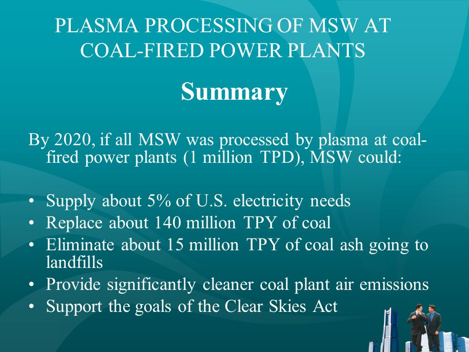 YEAR 2020 SELECTED RENEWABLE ENERGY SOURCES Source Quads (10 15 BTU) Plasma Processed MSW (1) 0.90 Geothermal (2) 0.47 Landfill Gas (2) 0.12 Solar (2) 0.09 Wind (2) 0.04 _____________________ (1)Assumes 1 million TPD (2)Extrapolated from 1999 statistics