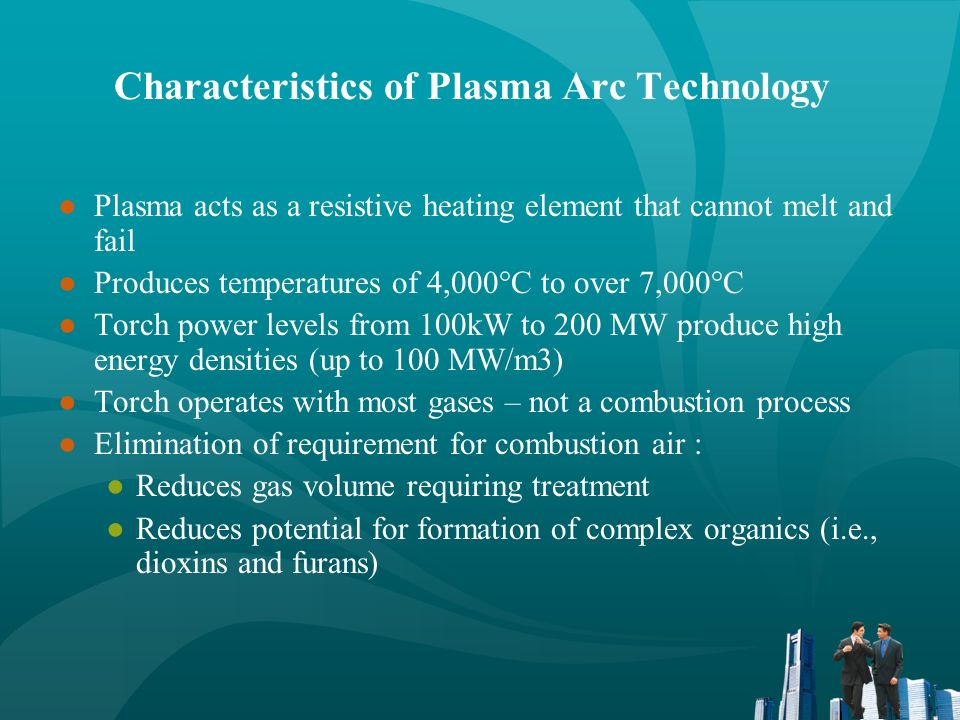 Plasma arc technology is ideally suited for waste treatment Hazardous & toxic compounds broken down to elemental constituents by high temperatures Organic materials Pyrolyzed or volatilized May be converted to fuel gases Amenable to conventional off-gas treatment Residual materials (radionuclides, heavy metals, etc.) immobilized in a rock-like vitrified mass which is highly resistant to leaching