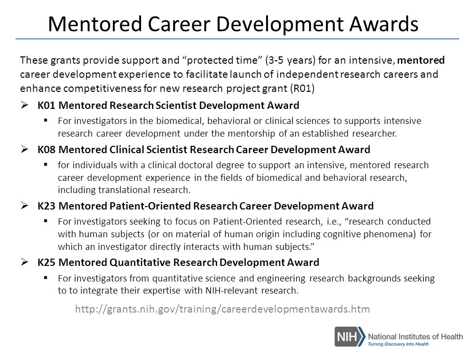 Non-Mentored Career Development Awards These Career Development Grants are used by some ICs to advance investigators early in their independent careers  K02  FIC: Independent Scientist in Global Health Award – within 7 years of last doctoral degree or fellowship  NINDS: Independent Scientist Award – years 1-3, salary, fringe, and supplies – years 4-5: if the applicant obtains an R01 or equivalent grant, salary and fringe  K07  NCCAM and NIAAA: Academic Career Award (Development Award) – for more junior investigators who are interested in developing academic and research expertise