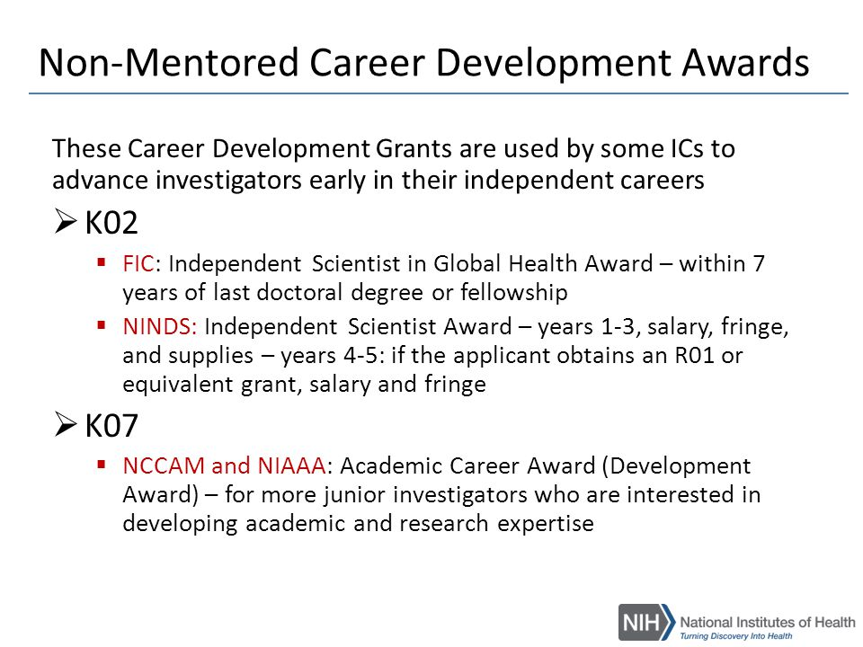 Career Transition Awards  K22: NCI, NHLBI, NIAID, NIDCR, NIMH,NINR, NLM  NCI: Transition Career Development Award – within 2 years of first independent cancer research position  NIAID: Research Scholar Development – no more than 5 years of postdoctoral training – apply as a postdoctorate – grant awarded when in a tenure-track position  NINR: Career Transition Award - provides up to 5 years of support in two phases: 1) 2 years of mentored intramural experience for highly promising, postdoctoral research scientists in an NIH intramural program, 2) 3 years of extramural support contingent on securing an independent tenure-track or equivalent research position.