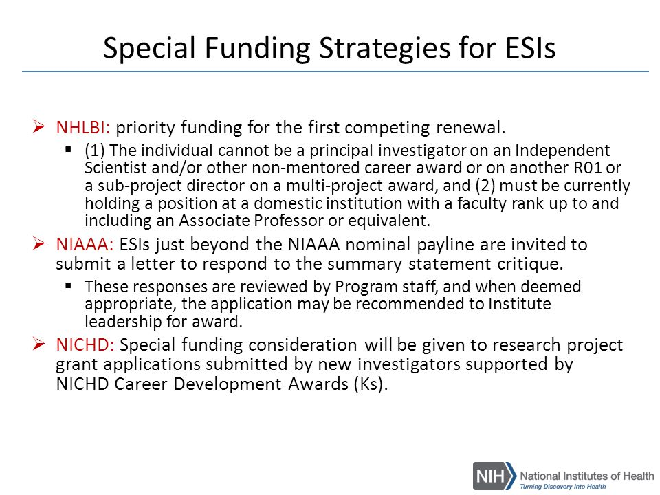 Common Funding Strategies for ESIs  Setting a flexible (better) payline for ESI R01 applications  Limiting Institute-specific administrative cuts  Supporting ESIs for 5 years (many Institutes only fund 4 year R01s)  Partial bridge funding http://grants.nih.gov/grants/new_investigators/
