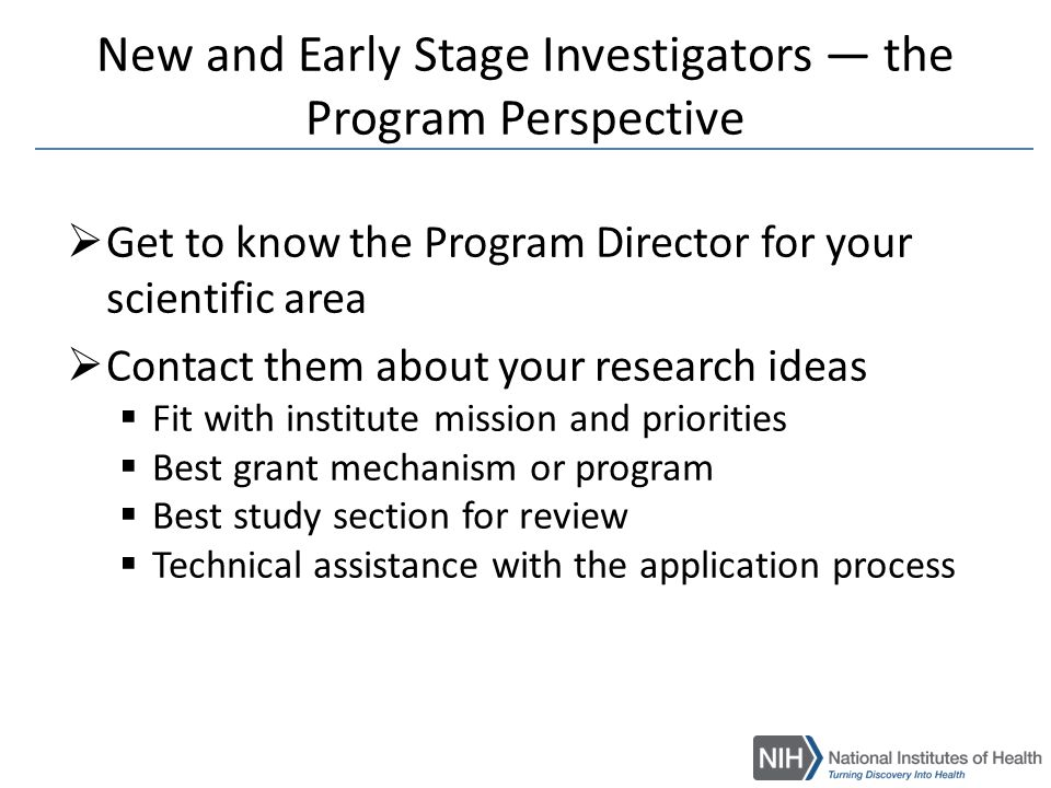 Take Home Messages  Become familiar with the NIH Institute(s) that support your area of research (http://report.nih.gov)http://report.nih.gov  Become familiar with the NIH Guide (http://grants.nih.gov/grants/guide/)http://grants.nih.gov/grants/guide/  Get to know the Program Director for your scientific area  Participate in workshops and symposia  Participate in review of grant applications  Don't work in isolation  Ask for input from colleagues before you submit Many directions and opportunities at the NIH