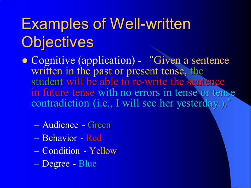 Examples of Well-written Objectives Affective - Given the opportunity to work in a team with several people of different races, the student will demonstrate an positive increase in attitude towards non-discrimination of race, as measured by a checklist utilized/completed by non-team members.