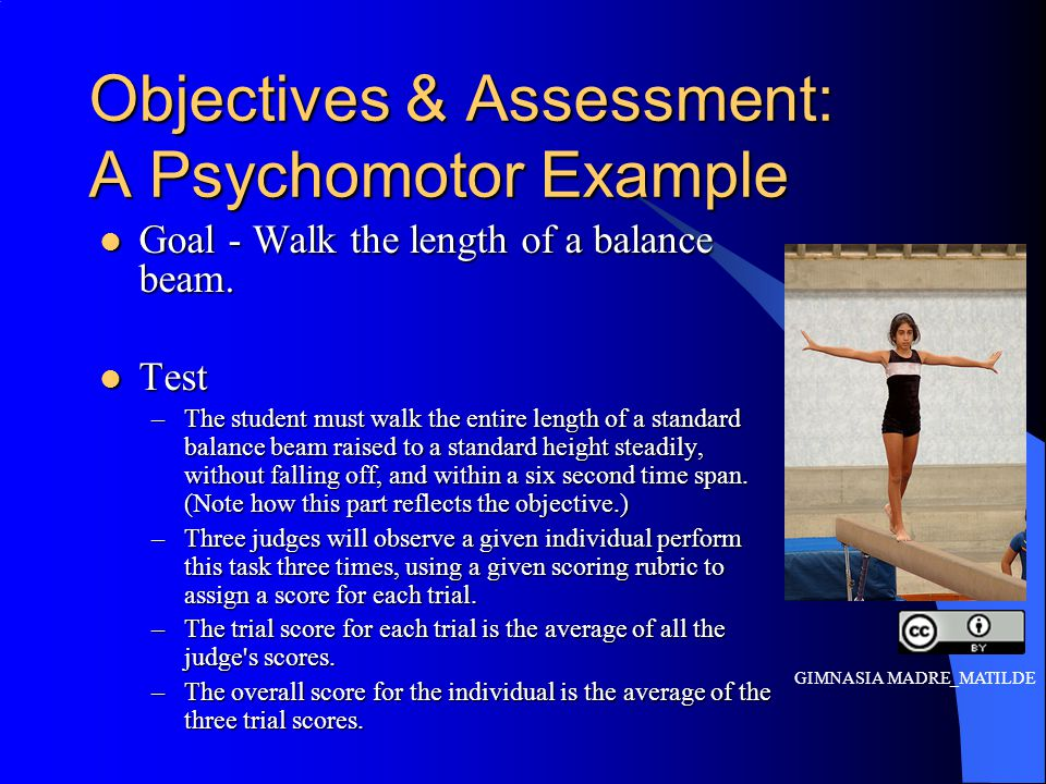Objectives & Assessment: A Psychomotor Example Goal - Walk the length of a balance beam.