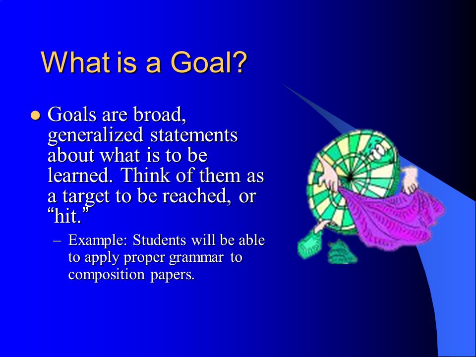 More on Goals Goals loosely define what is to be learned, but are too broad and fuzzy for designing instruction.