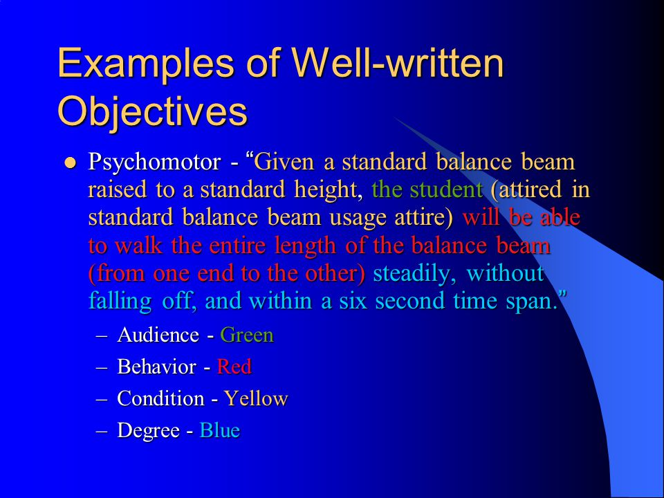 Examples of Well-written Objectives Cognitive (comprehension) - Given examples and non-examples of constructivist activities in a college classroom, the student will be able to accurately identify the constructivist examples and explain why each example is or isn t a constructivist activity in 20 words or less.