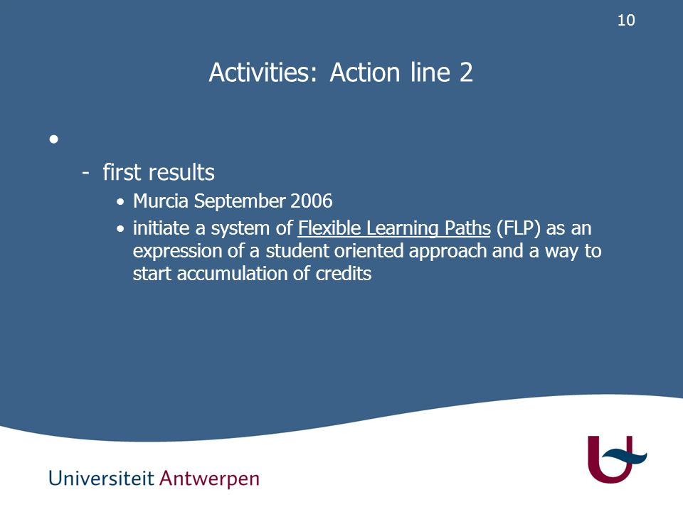 10 Activities: Action line 2 -first results Murcia September 2006 initiate a system of Flexible Learning Paths (FLP) as an expression of a student oriented approach and a way to start accumulation of credits