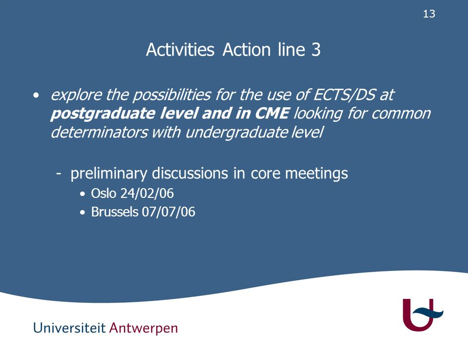 13 Activities Action line 3 explore the possibilities for the use of ECTS/DS at postgraduate level and in CME looking for common determinators with undergraduate level -preliminary discussions in core meetings Oslo 24/02/06 Brussels 07/07/06