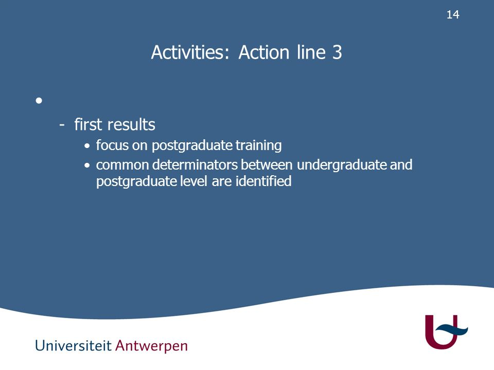 14 Activities: Action line 3 -first results focus on postgraduate training common determinators between undergraduate and postgraduate level are identified