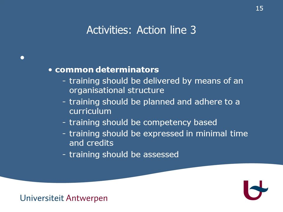 15 Activities: Action line 3 common determinators -training should be delivered by means of an organisational structure -training should be planned and adhere to a curriculum -training should be competency based -training should be expressed in minimal time and credits -training should be assessed