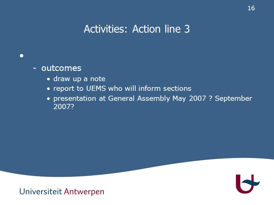 16 Activities: Action line 3 -outcomes draw up a note report to UEMS who will inform sections presentation at General Assembly May 2007 .
