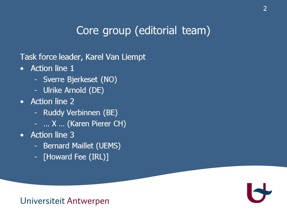 2 Core group (editorial team) Task force leader, Karel Van Liempt Action line 1 -Sverre Bjerkeset (NO) -Ulrike Arnold (DE) Action line 2 -Ruddy Verbinnen (BE) -… X … (Karen Pierer CH) Action line 3 -Bernard Maillet (UEMS) -[Howard Fee (IRL)]